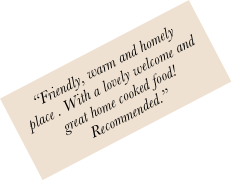 """Friendly, warm and homely place . With a lovely welcome and great home cooked food!